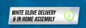 White Glove Delivery and In Home Assembly Info